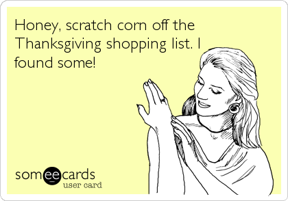 Honey, scratch corn off the Thanksgiving shopping list. I found some!