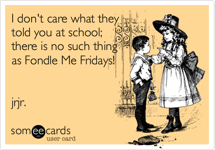 I don't care what they told you at school; there is no such thing as Fondle Me Fridays!   jrjr.