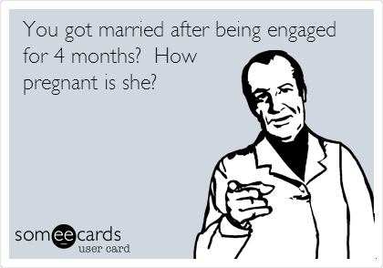 You got married after being engaged for 4 months?  How pregnant is she?