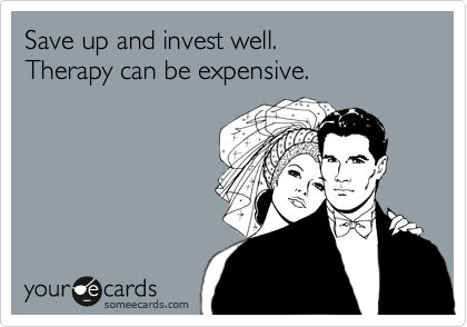 Save up and invest well.  Therapy can be expensive.