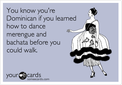 You know you're  Dominican if you learned how to dance  merengue and bachata before you could walk.