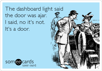 The dashboard light said the door was ajar.  I said, no it's not. It's a door.