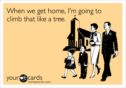 When we get home, I'm going to climb that like a tree.
