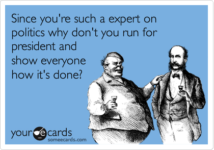 Since you're such a fucking expert on politics why don't you run for president and show everyone how it's done?