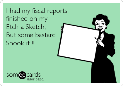 I had my fiscal reports finished on my Etch a Sketch, But some bastard Shook it !!