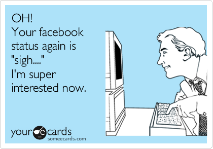 """Always being the first to """"like""""  and comment on my status only leads  me to believe that you're trying too  damn hard."""