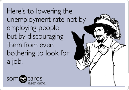 Here's to lowering theunemployment rate not byemploying peoplebut by discouragingthem from evenbothering to look fora job.