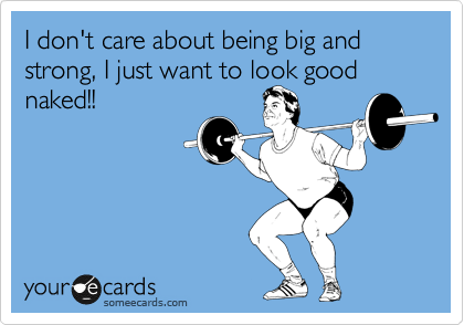 I don't care about being big and strong, I just want to look good naked!!