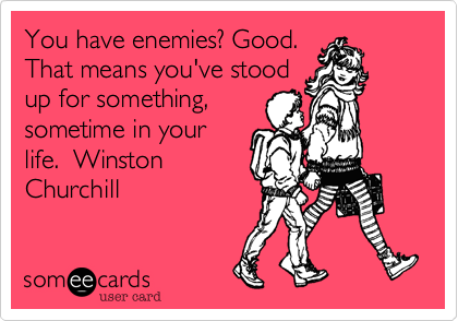 You have enemies%3F Good. That means you've stood up for something%2C sometime in your life.  Winston Churchill