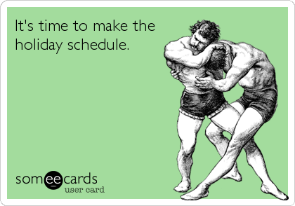 It's time to make the holiday schedule.