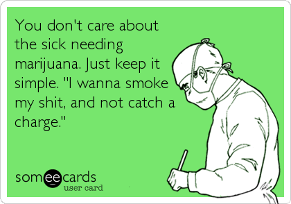 "You don't care about the sick needing marijuana. Just keep it simple. ""I wanna smoke my shit, and not catch a charge."""