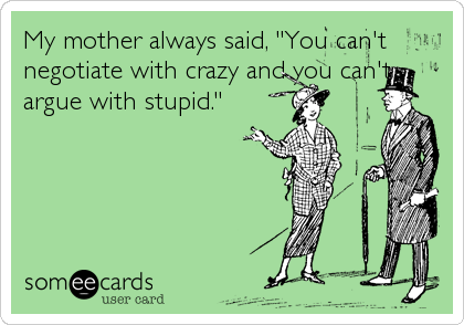 "My mother always said, ""You can't negotiate with crazy and you can't argue with stupid."""