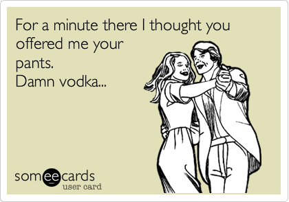 For a minute there I thought you offered me your pants. Damn vodka...