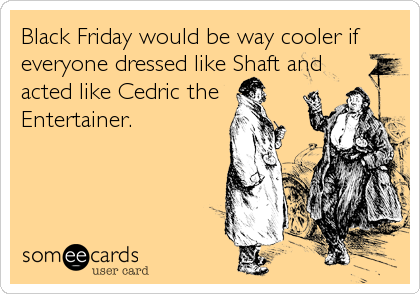 Black Friday would be way cooler if everyone dressed like Shaft and acted like Cedric the Entertainer.