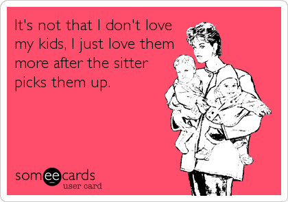It's not that I don't love my kids, I just love them more after the sitter picks them up.