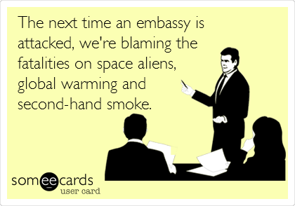 The next time an embassy is attacked, we're blaming the  fatalities on space aliens, global warming and second-hand smoke.