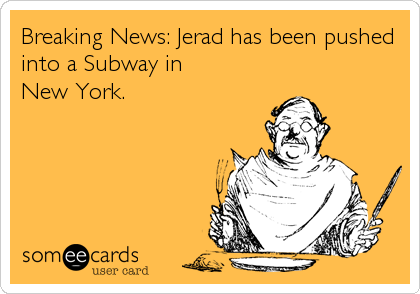 Breaking News: Jerad has been pushed into a Subway in        New York.