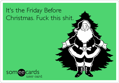 It S The Friday Before Christmas Fuck This Shit