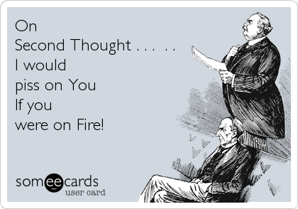 On Second Thought . . .  . .  I would piss on You If you  were on Fire!