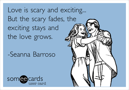 Love is scary and exciting... But the scary fades, the exciting stays and the love grows.  -Seanna Barroso