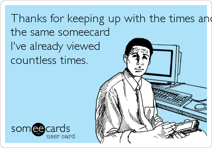 Thanks for keeping up with the times and sending me