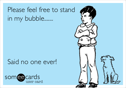 Please feel free to stand in my bubble.......     Said no one ever!