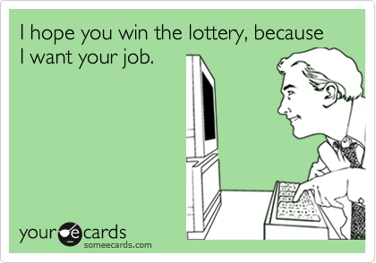 I hope you win the lottery, because I want your job.