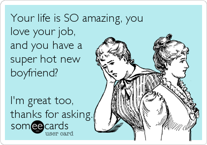 Your life is SO amazing, you love your job, and you have a super hot new boyfriend?  I'm great too, thanks for asking.
