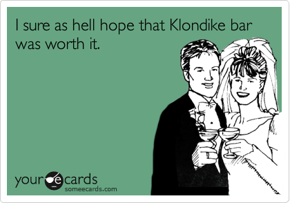 I sure as hell hope that Klondike bar was worth it.