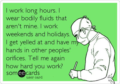 I work long hours. I wear bodily fluids that aren't mine. I work weekends and holidays.  I get yelled at and have my hands in other peoples' orifices. Tell me again how hard you work?