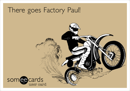There goes Factory Paul!