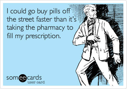 I could go buy pills off the street faster than it's taking the pharmacy to fill my prescription.