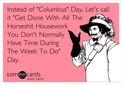 "Instead of ""Columbus"" Day, Let's call it ""Get Done With All The Horseshit Housework You Don't Normally Have Time During The Week To Do"" Day."