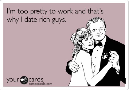 I'm too pretty to work and that's why I date rich guys.