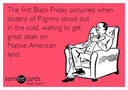 The first Black Friday occurred when dozens of Pilgrims stood out in the cold, waiting to get great deals on Native American land.