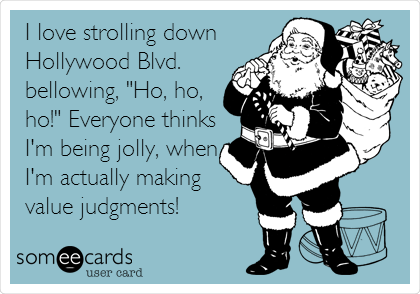 """I love strolling down Hollywood Blvd. bellowing, """"Ho, ho, ho!"""" Everyone thinks I'm being jolly, when I'm actually making value judgments!"""