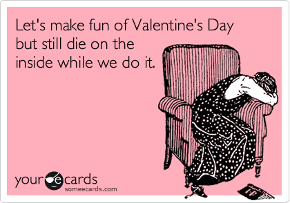 Let's make fun of Valentine's Day but still die on the