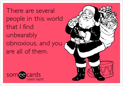 There are several people in this world that I find unbearably obnoxious, and you are all of them.