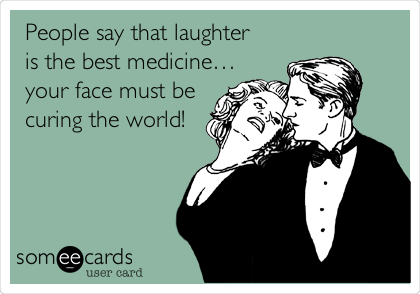 People say that laughter is the best medicine… your face must be curing the world!