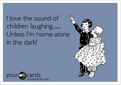 I love the sound of children laughing.......  Unless I'm home alone in the dark!