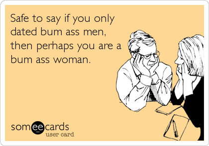 Safe to say if you only dated bum ass men, then perhaps you are a bum ass woman.