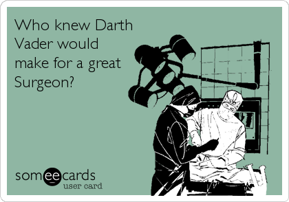Who knew Darth Vader would make for a great Surgeon?