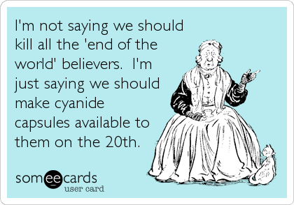 I'm not saying we should kill all the 'end of the world' believers.  I'm just saying we should make cyanide capsules available to them on the 20th.
