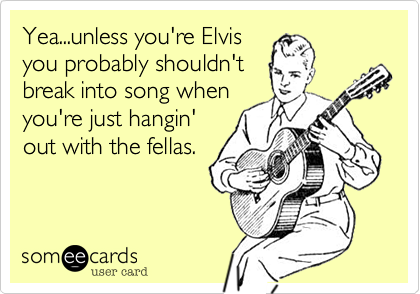 Yea...unless you're Elvis
