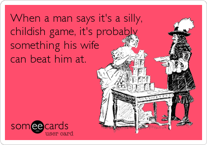 When a man says it's a silly, childish game, it's probably something his wife can beat him at.