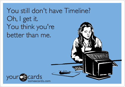 You still don't have Timeline? Oh, I get it. You think you're better than me.