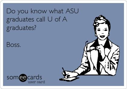 Do you know what ASU graduates call U of A graduates?   Boss.