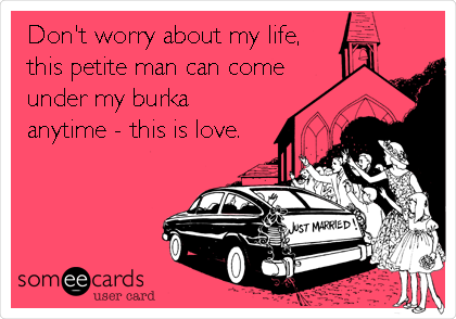 Don't worry about my life, this petite man can come under my burka anytime - this is love.