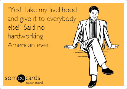 """""""Yes! Take my livelihood and give it to everybody else!"""" Said no hardworking American ever."""