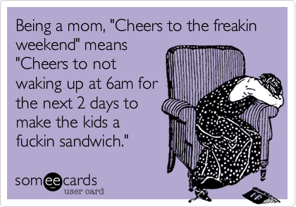"Being a mom%2C ""Cheers to the freakin weekend"" means